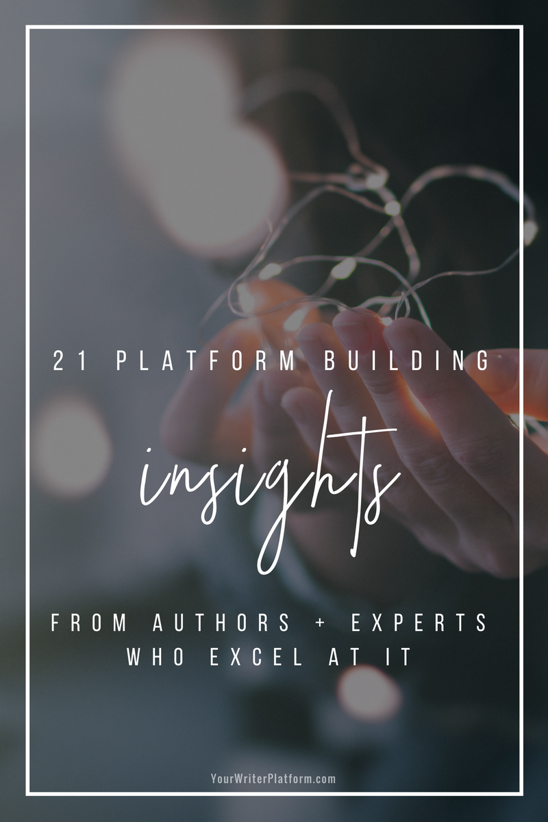 21 Platform Building Insights from Authors + Experts Who Excel At It _ YourWriterPlatform.com