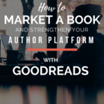 How to Market a Book and Strengthen Your Author Platform with Goodreads