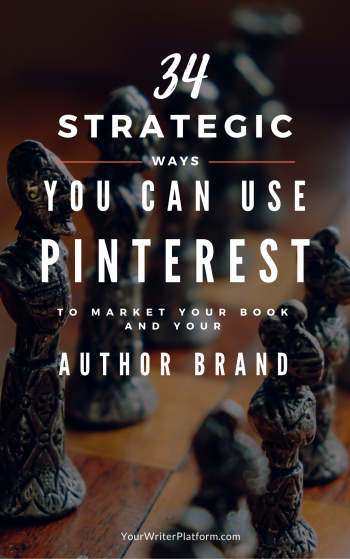 34 Strategic Ways You Can Use Pinterest to Market Your Book and Your Author Brand YourWriterPlatform.com