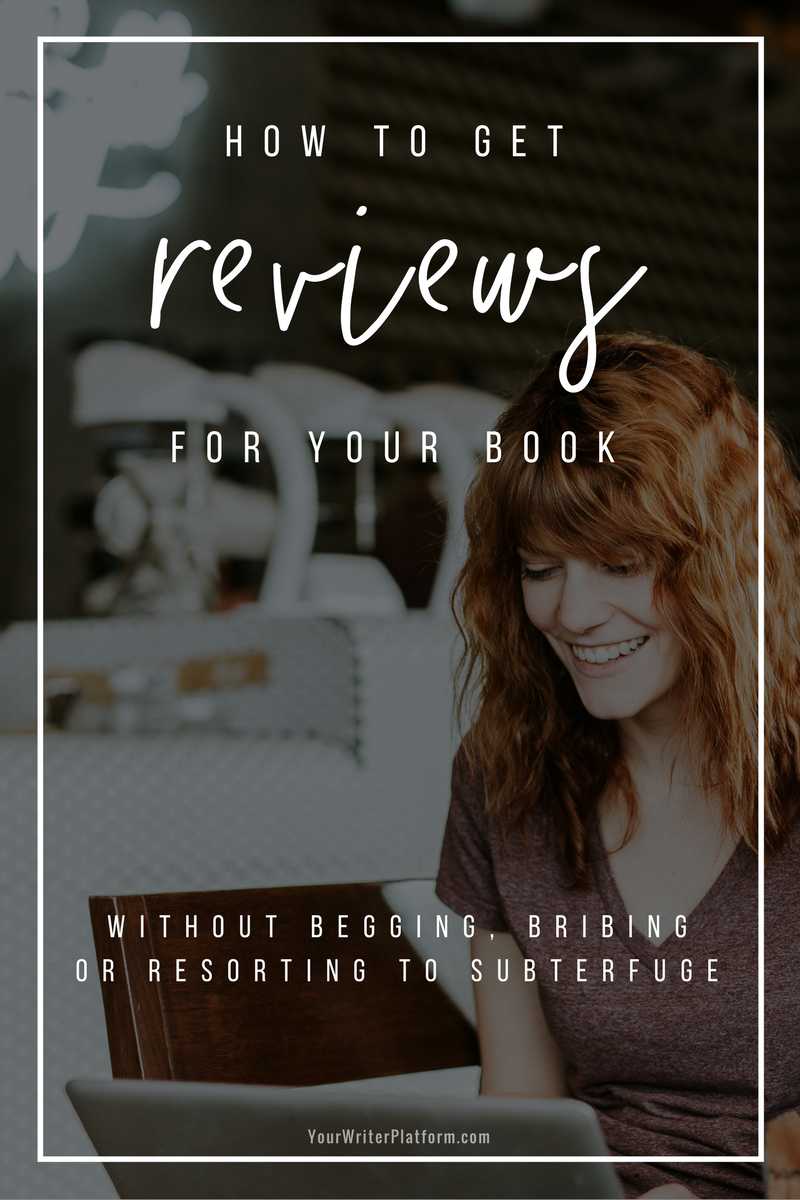 How to Get Reviews for Your Book (Without Begging, Bribing or Resorting to Subterfuge) _ YourWriterPlatform.com