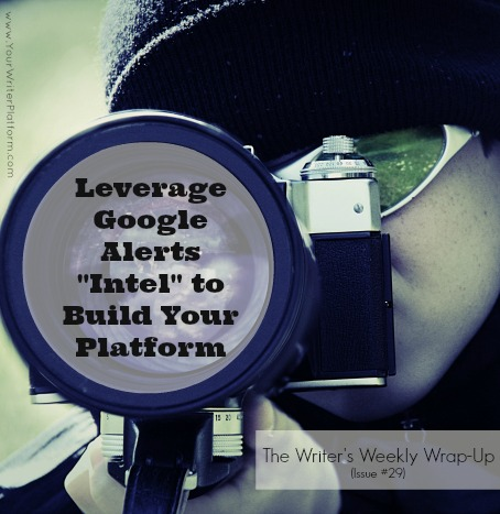 "The Writer's Weekly Wrap-Up: How to Leverage Google Alerts ""Intel"" to Build Your Writer Platform 