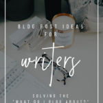 Blog Post Ideas For Writers_ Solving the _What Do I Blog About__ Conundrum _ YourWriterPlatform.com