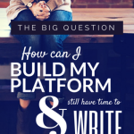 The Big Question: How Can I Build My Platform and Still Have Time to Write?